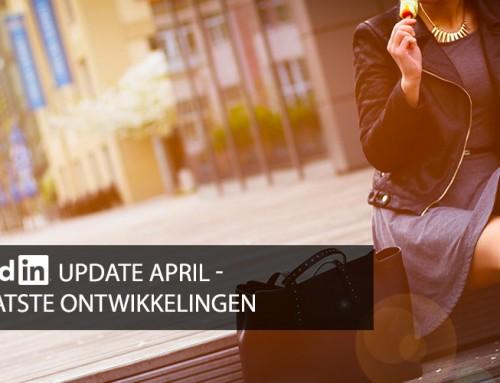 LinkedIn update april – wat is nieuw, verwijderd of gewijzigd